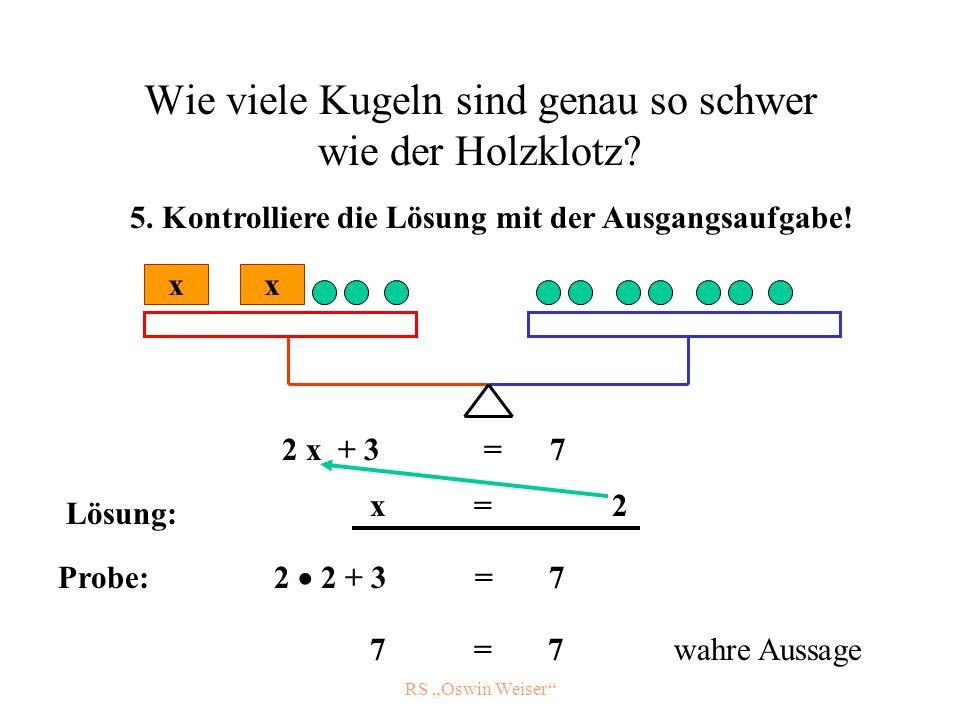 RS Oswin Weiser Wie viele Kugeln sind genau so schwer wie der Holzklotz? 2 x + 3 = 7 x x 5. Kontrolliere die Lösung mit der Ausgangsaufgabe! x = 2 Pro