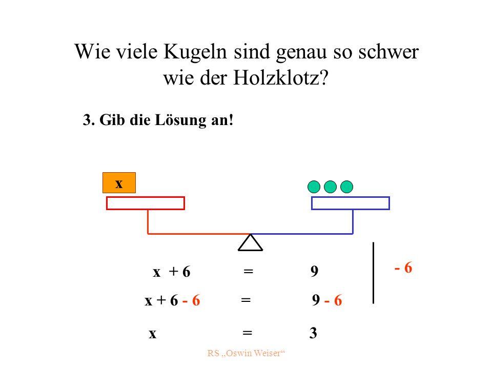 RS Oswin Weiser Wie viele Kugeln sind genau so schwer wie der Holzklotz? x x + 6 = 9 - 6 x + 6 - 6 = 9 - 6 x = 3 3. Gib die Lösung an!