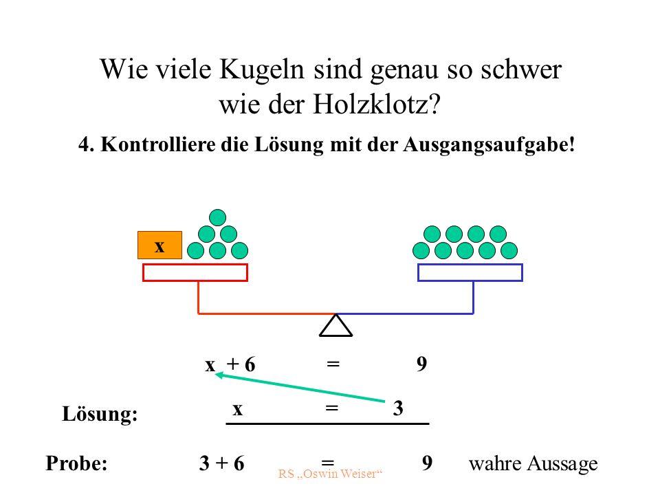 RS Oswin Weiser Wie viele Kugeln sind genau so schwer wie der Holzklotz? x x + 6 = 9 4. Kontrolliere die Lösung mit der Ausgangsaufgabe! x = 3 Probe:3