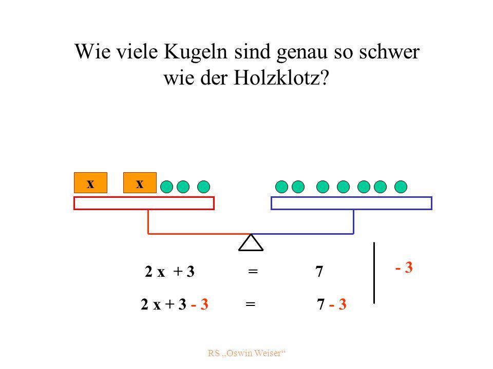 RS Oswin Weiser Wie viele Kugeln sind genau so schwer wie der Holzklotz? x 2 x + 3 = 7 - 3 x 2 x + 3 - 3 = 7 - 3