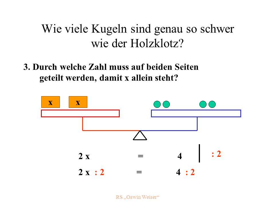 RS Oswin Weiser Wie viele Kugeln sind genau so schwer wie der Holzklotz? x x 2 x = 4 : 2 2 x : 2 = 4 : 2 3. Durch welche Zahl muss auf beiden Seiten g