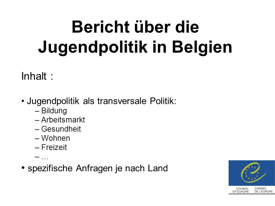Bericht über die Jugendpolitik in Belgien Inhalt : Jugendpolitik als transversale Politik: – Bildung – Arbeitsmarkt – Gesundheit – Wohnen – Freizeit – … spezifische Anfragen je nach Land
