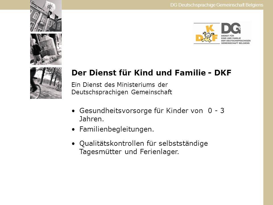 DG Deutschsprachige Gemeinschaft Belgiens Der Dienst für Kind und Familie - DKF Ein Dienst des Ministeriums der Deutschsprachigen Gemeinschaft Gesundheitsvorsorge für Kinder von 0 - 3 Jahren.