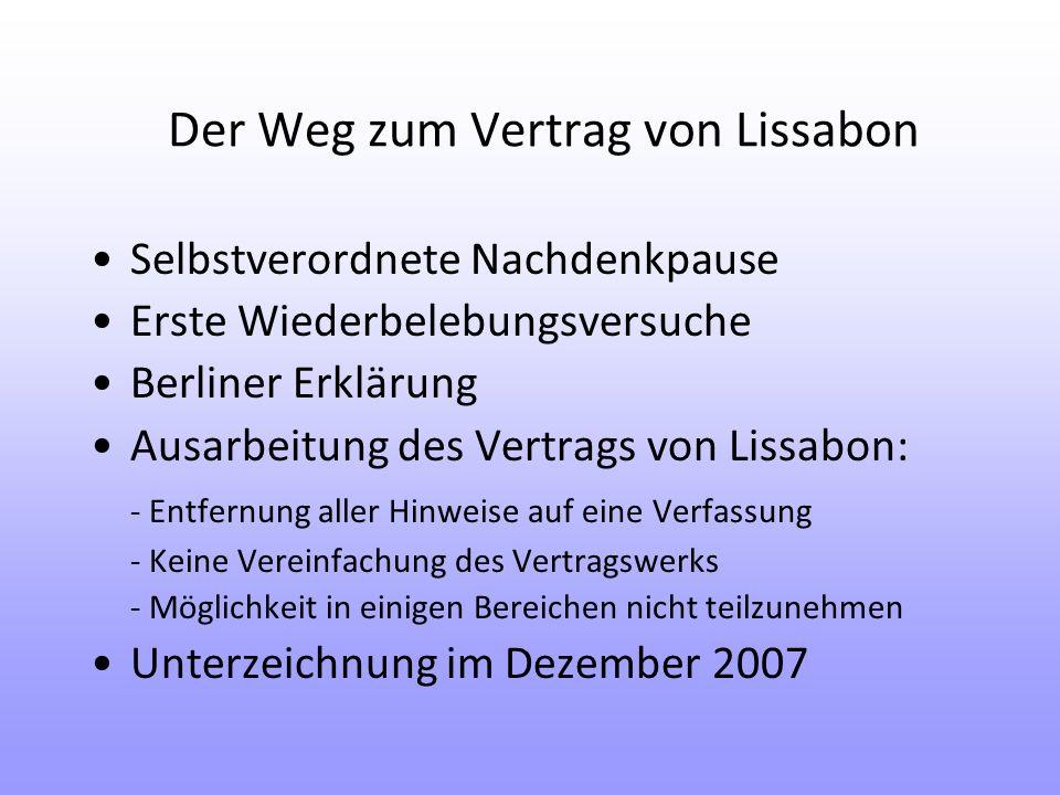 Der Weg zum Vertrag von Lissabon Selbstverordnete Nachdenkpause Erste Wiederbelebungsversuche Berliner Erklärung Ausarbeitung des Vertrags von Lissabon: - Entfernung aller Hinweise auf eine Verfassung - Keine Vereinfachung des Vertragswerks - Möglichkeit in einigen Bereichen nicht teilzunehmen Unterzeichnung im Dezember 2007