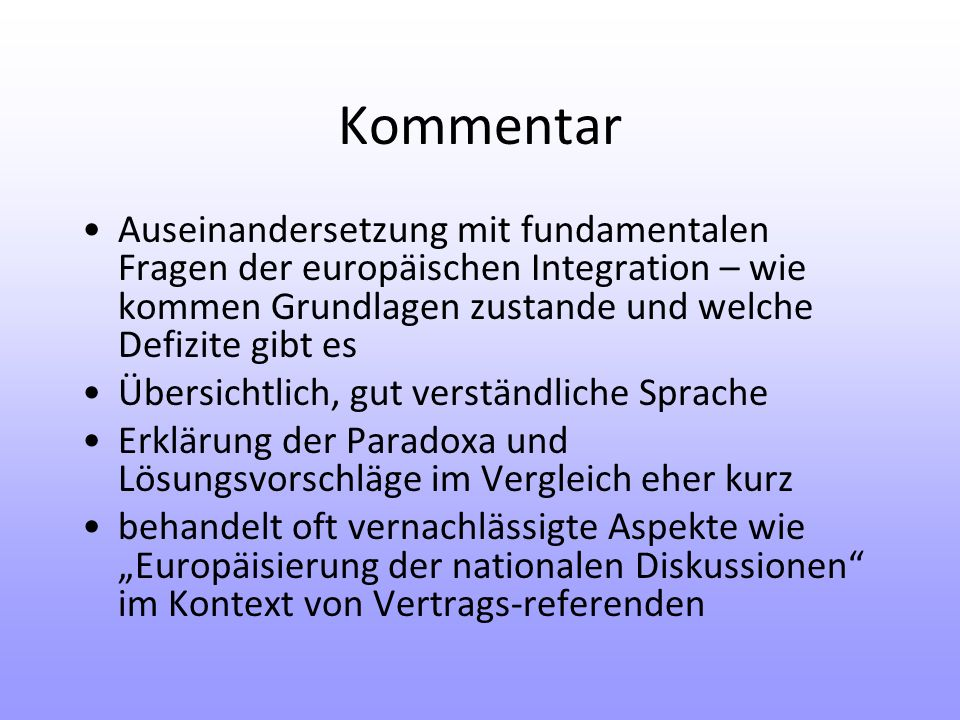 Kommentar Auseinandersetzung mit fundamentalen Fragen der europäischen Integration – wie kommen Grundlagen zustande und welche Defizite gibt es Übersichtlich, gut verständliche Sprache Erklärung der Paradoxa und Lösungsvorschläge im Vergleich eher kurz behandelt oft vernachlässigte Aspekte wie Europäisierung der nationalen Diskussionen im Kontext von Vertrags-referenden