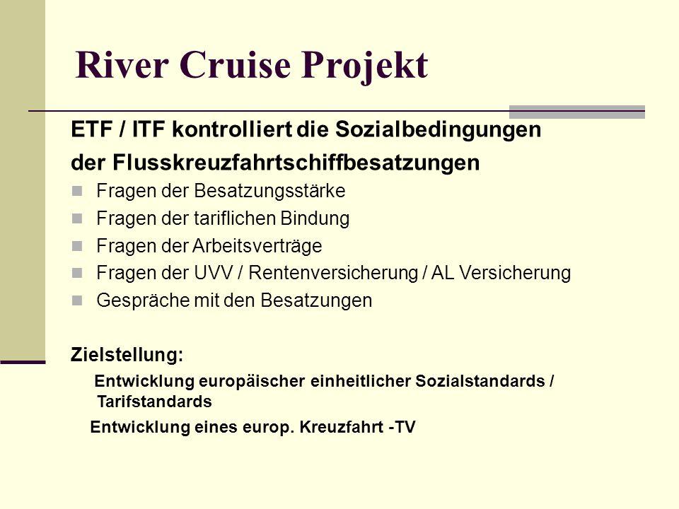 River Cruise Projekt ETF / ITF kontrolliert die Sozialbedingungen der Flusskreuzfahrtschiffbesatzungen Fragen der Besatzungsstärke Fragen der tariflichen Bindung Fragen der Arbeitsverträge Fragen der UVV / Rentenversicherung / AL Versicherung Gespräche mit den Besatzungen Zielstellung: Entwicklung europäischer einheitlicher Sozialstandards / Tarifstandards Entwicklung eines europ.
