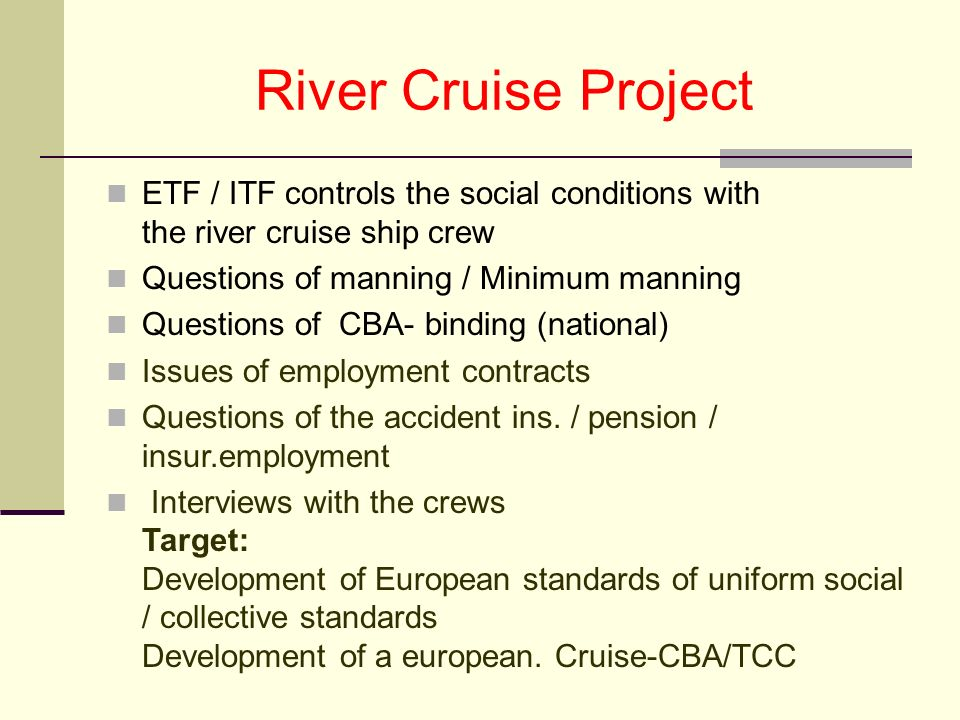 River Cruise Project ETF / ITF controls the social conditions with the river cruise ship crew Questions of manning / Minimum manning Questions of CBA- binding (national) Issues of employment contracts Questions of the accident ins.