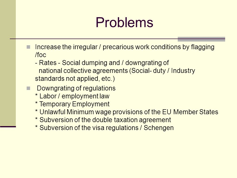 Problems Increase the irregular / precarious work conditions by flagging /foc - Rates - Social dumping and / downgrating of national collective agreements (Social- duty / Industry standards not applied, etc.) Downgrating of regulations * Labor / employment law * Temporary Employment * Unlawful Minimum wage provisions of the EU Member States * Subversion of the double taxation agreement * Subversion of the visa regulations / Schengen