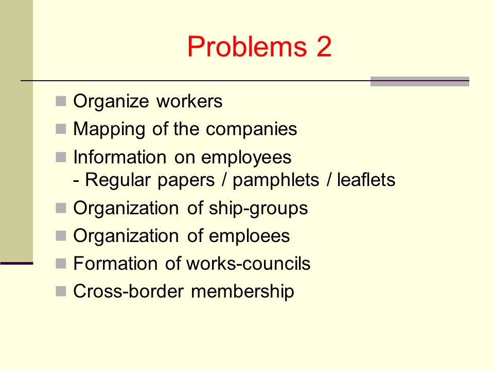 Problems 2 Organize workers Mapping of the companies Information on employees - Regular papers / pamphlets / leaflets Organization of ship-groups Organization of emploees Formation of works-councils Cross-border membership