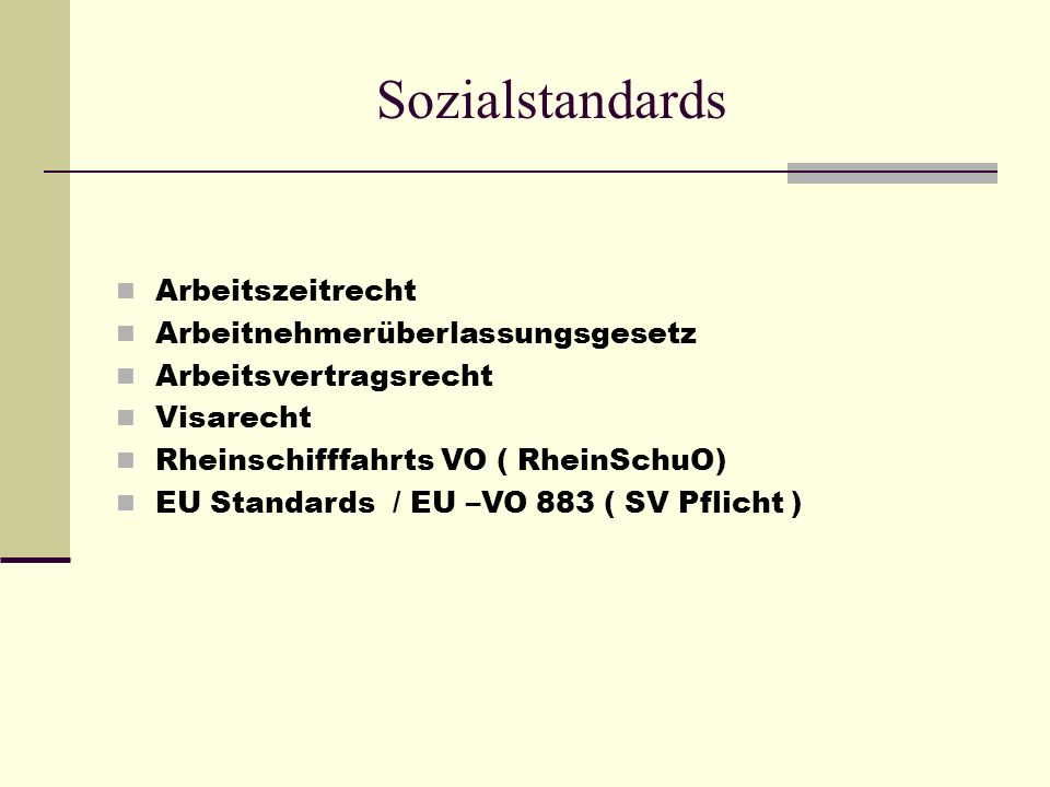 Sozialstandards Arbeitszeitrecht Arbeitnehmerüberlassungsgesetz Arbeitsvertragsrecht Visarecht Rheinschifffahrts VO ( RheinSchuO) EU Standards / EU –VO 883 ( SV Pflicht )