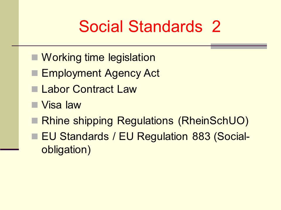 Social Standards 2 Working time legislation Employment Agency Act Labor Contract Law Visa law Rhine shipping Regulations (RheinSchUO) EU Standards / EU Regulation 883 (Social- obligation)