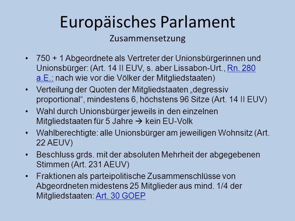 Europäisches Parlament Zusammensetzung 750 + 1 Abgeordnete als Vertreter der Unionsbürgerinnen und Unionsbürger: (Art. 14 II EUV, s. aber Lissabon-Urt