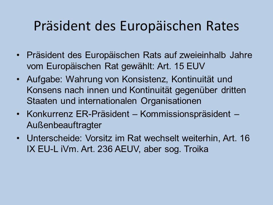 Präsident des Europäischen Rates Präsident des Europäischen Rats auf zweieinhalb Jahre vom Europäischen Rat gewählt: Art. 15 EUV Aufgabe: Wahrung von
