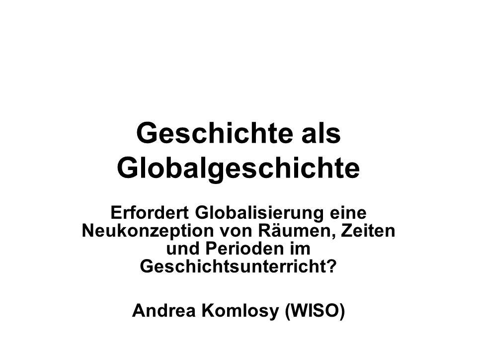 Geschichte als Globalgeschichte Erfordert Globalisierung eine Neukonzeption von Räumen, Zeiten und Perioden im Geschichtsunterricht? Andrea Komlosy (W