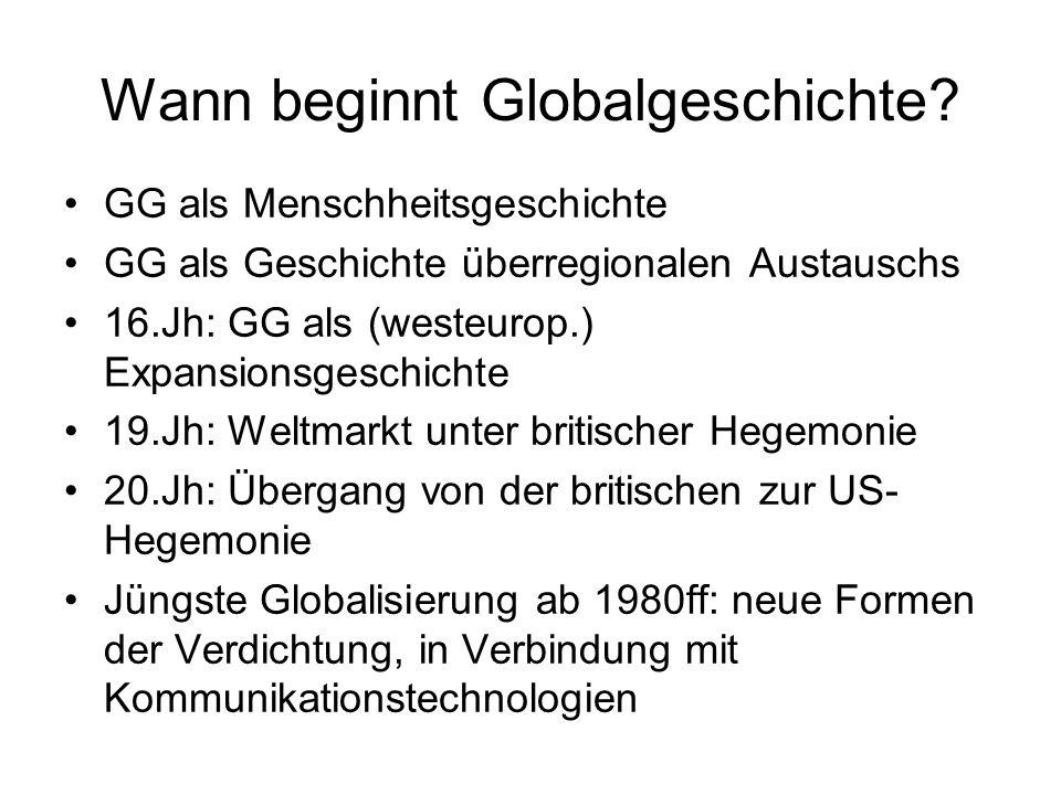 Wann beginnt Globalgeschichte? GG als Menschheitsgeschichte GG als Geschichte überregionalen Austauschs 16.Jh: GG als (westeurop.) Expansionsgeschicht