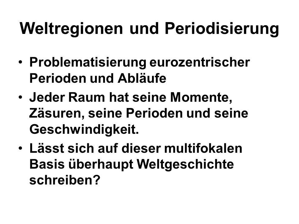 Weltregionen und Periodisierung Problematisierung eurozentrischer Perioden und Abläufe Jeder Raum hat seine Momente, Zäsuren, seine Perioden und seine