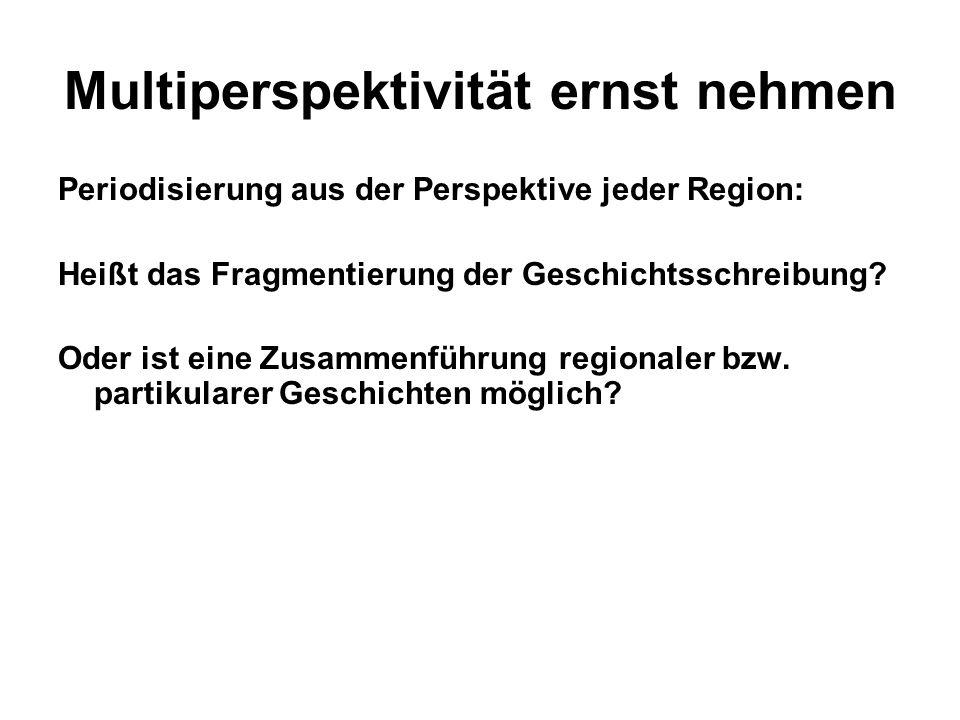 Multiperspektivität ernst nehmen Periodisierung aus der Perspektive jeder Region: Heißt das Fragmentierung der Geschichtsschreibung? Oder ist eine Zus