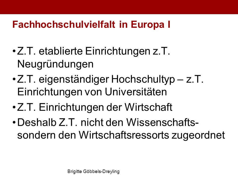 Brigitte Göbbels-Dreyling Fachhochschulvielfalt in Europa I Z.T. etablierte Einrichtungen z.T. Neugründungen Z.T. eigenständiger Hochschultyp – z.T. E