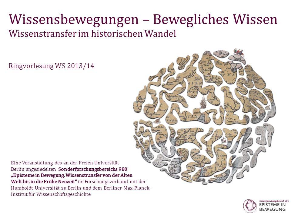 Wissensbewegungen – Bewegliches Wissen Wissenstransfer im historischen Wandel Ringvorlesung WS 2013/14 Eine Veranstaltung des an der Freien Universität Berlin angesiedelten Sonderforschungsbereichs 980 Episteme in Bewegung.