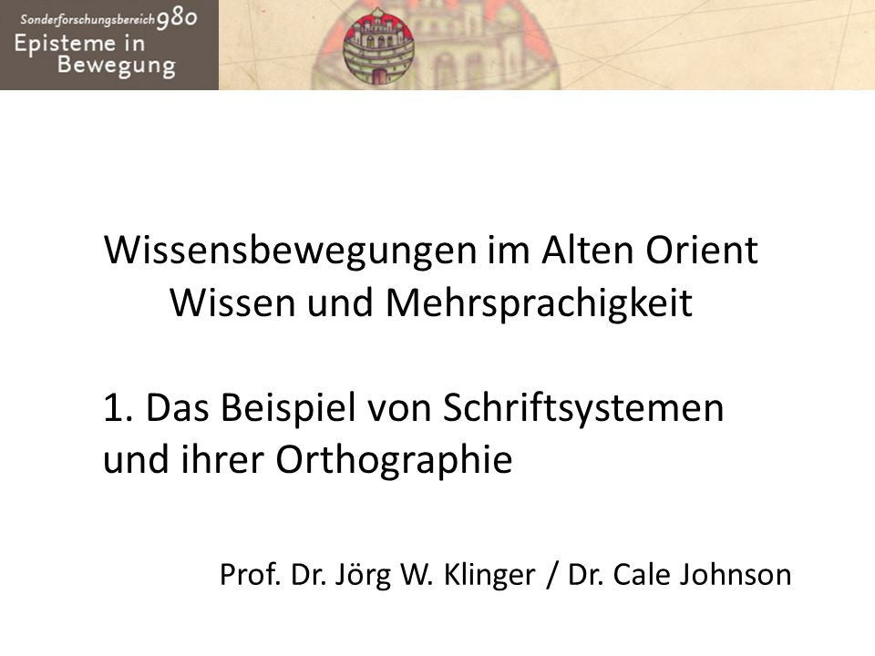 Wissensbewegungen im Alten Orient Wissen und Mehrsprachigkeit 1. Das Beispiel von Schriftsystemen und ihrer Orthographie Prof. Dr. Jörg W. Klinger / D
