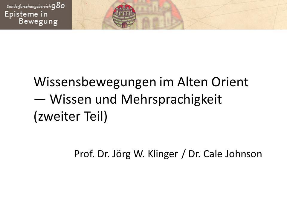 Wissensbewegungen im Alten Orient Wissen und Mehrsprachigkeit (zweiter Teil) Prof. Dr. Jörg W. Klinger / Dr. Cale Johnson