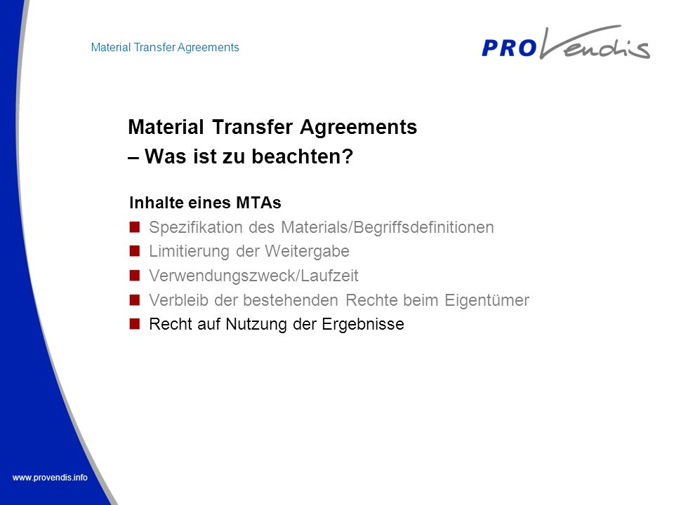 www.provendis.info Material Transfer Agreements – Was ist zu beachten? Material Transfer Agreements Inhalte eines MTAs Spezifikation des Materials/Beg