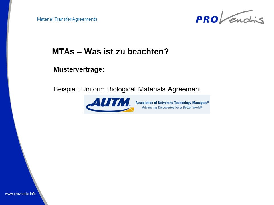 www.provendis.info MTAs – Was ist zu beachten? Material Transfer Agreements Musterverträge: Beispiel: Uniform Biological Materials Agreement