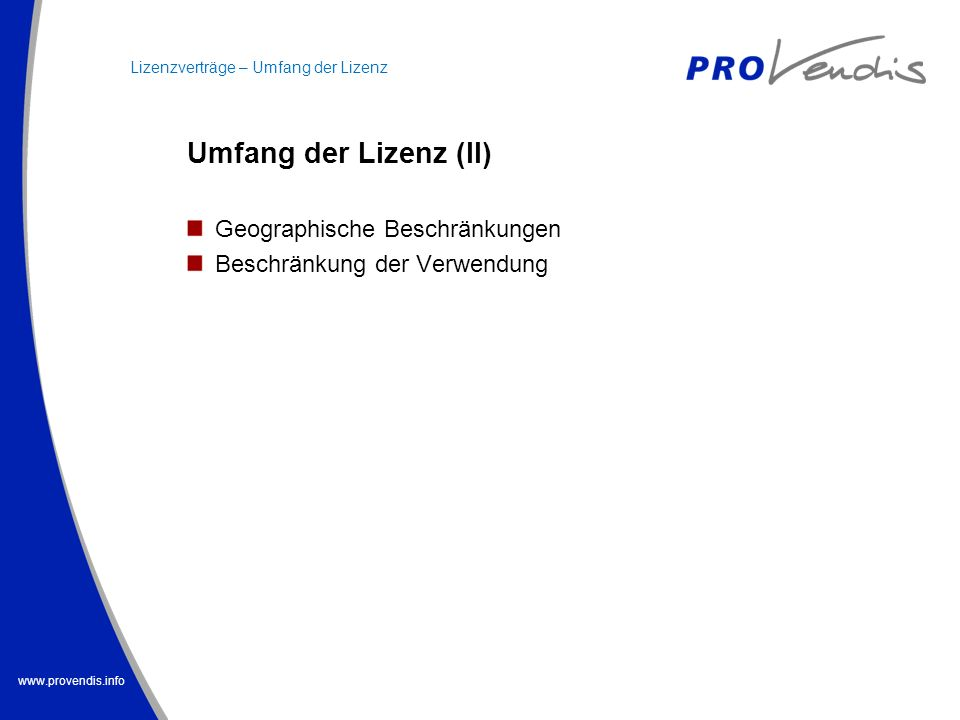 www.provendis.info Umfang der Lizenz (II) Geographische Beschränkungen Beschränkung der Verwendung Lizenzverträge – Umfang der Lizenz