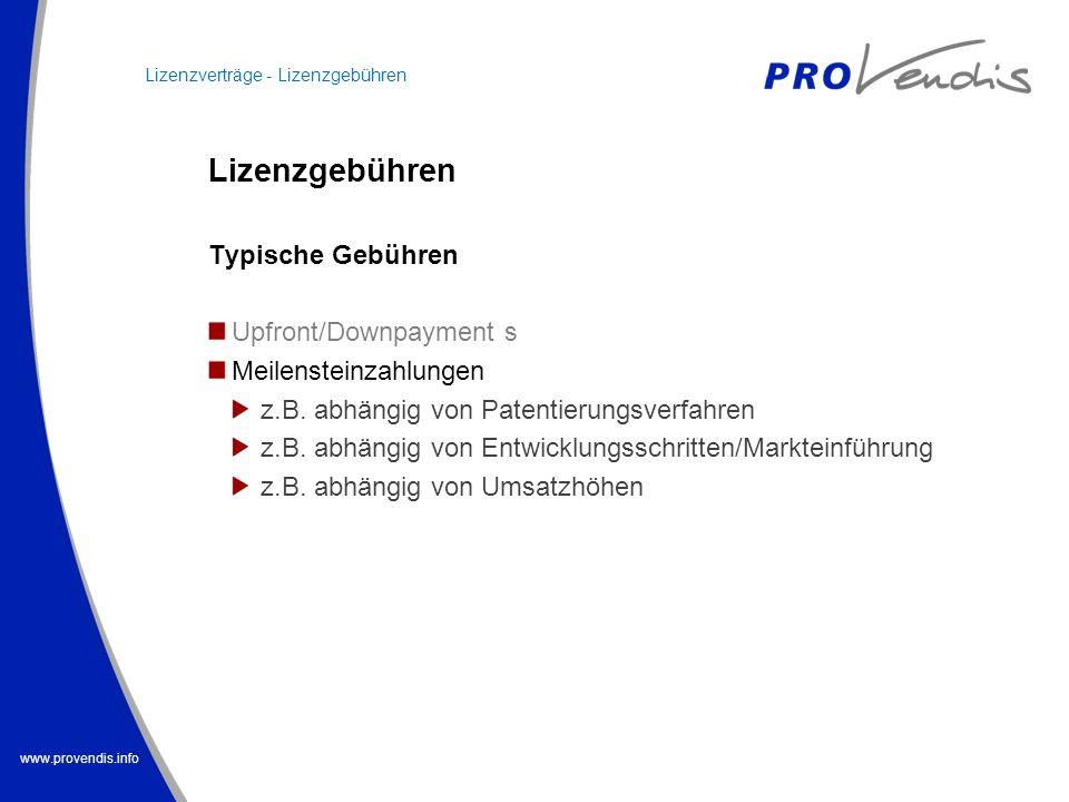 www.provendis.info Lizenzgebühren Typische Gebühren Upfront/Downpayment s Meilensteinzahlungen z.B. abhängig von Patentierungsverfahren z.B. abhängig