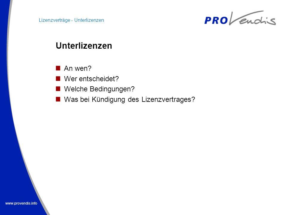 www.provendis.info Lizenzverträge - Unterlizenzen Unterlizenzen An wen? Wer entscheidet? Welche Bedingungen? Was bei Kündigung des Lizenzvertrages?