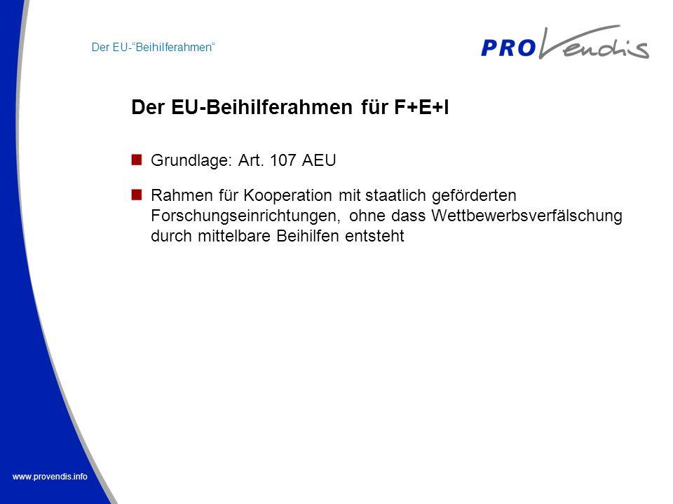 www.provendis.info Der EU-Beihilferahmen für F+E+I Der EU-Beihilferahmen Grundlage: Art. 107 AEU Rahmen für Kooperation mit staatlich geförderten Fors