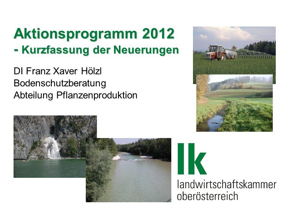 Aktionsprogramm 2012 - Kurzfassung der Neuerungen DI Franz Xaver Hölzl Bodenschutzberatung Abteilung Pflanzenproduktion