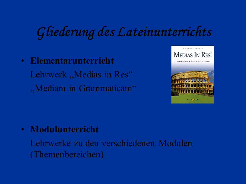 Gliederung des Lateinunterrichts Elementarunterricht Lehrwerk Medias in Res Mediam in Grammaticam Modulunterricht Lehrwerke zu den verschiedenen Modulen (Themenbereichen)