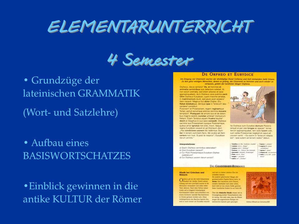 Grundzüge der lateinischen GRAMMATIK (Wort- und Satzlehre) Aufbau eines BASISWORTSCHATZES Einblick gewinnen in die antike KULTUR der Römer ELEMENTARUNTERRICHT 4 Semester ELEMENTARUNTERRICHT 4 Semester