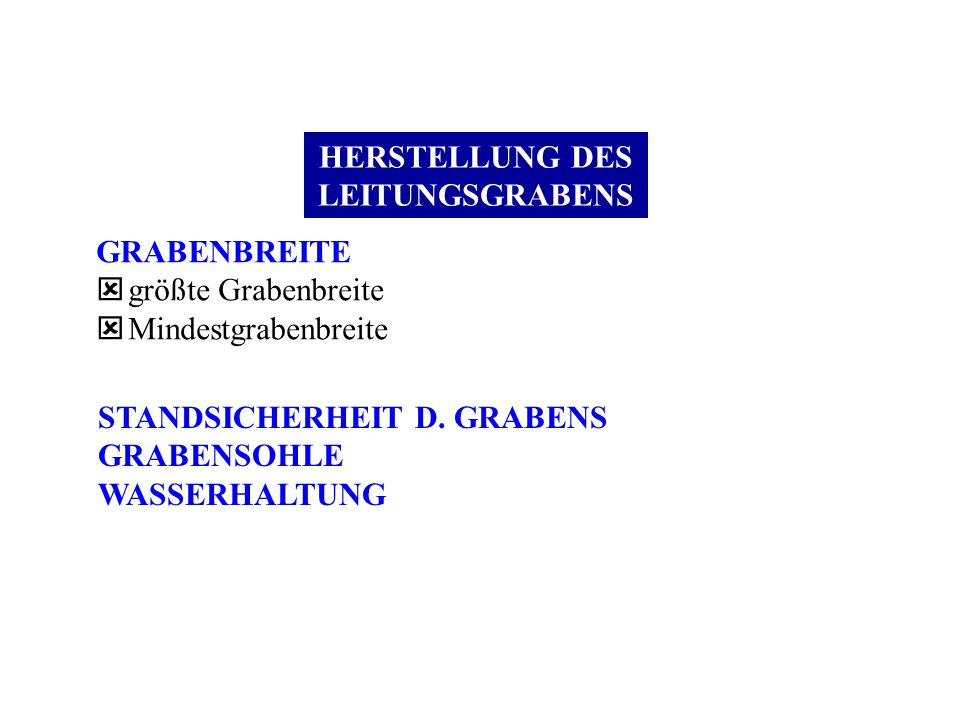 HERSTELLUNG DES LEITUNGSGRABENS GRABENBREITE ý größte Grabenbreite ý Mindestgrabenbreite STANDSICHERHEIT D. GRABENS GRABENSOHLE WASSERHALTUNG