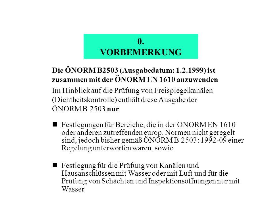 0. VORBEMERKUNG Die ÖNORM B2503 (Ausgabedatum: 1.2.1999) ist zusammen mit der ÖNORM EN 1610 anzuwenden Im Hinblick auf die Prüfung von Freispiegelkanä