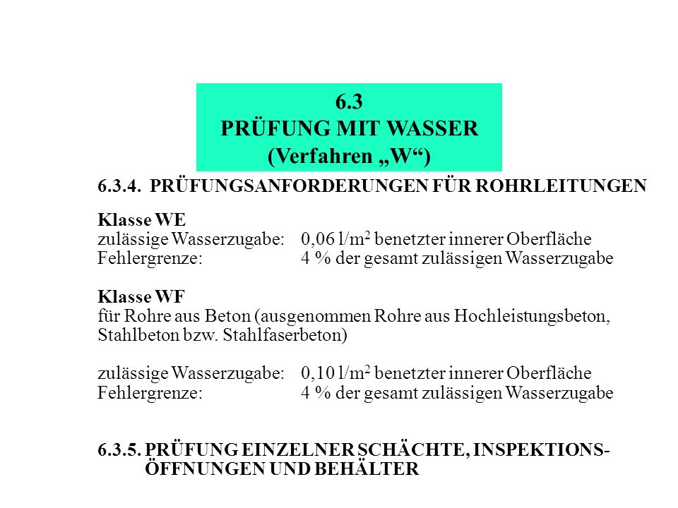 6.3.4. PRÜFUNGSANFORDERUNGEN FÜR ROHRLEITUNGEN Klasse WE zulässige Wasserzugabe:0,06 l/m 2 benetzter innerer Oberfläche Fehlergrenze:4 % der gesamt zu