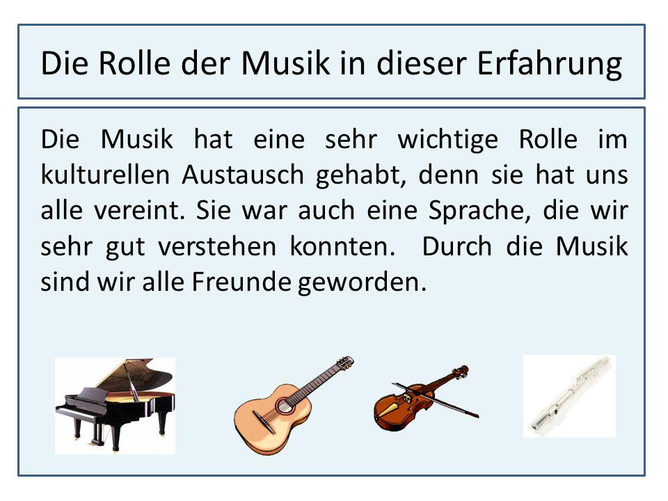 Die Rolle der Musik in dieser Erfahrung Die Musik hat eine sehr wichtige Rolle im kulturellen Austausch gehabt, denn sie hat uns alle vereint. Sie war