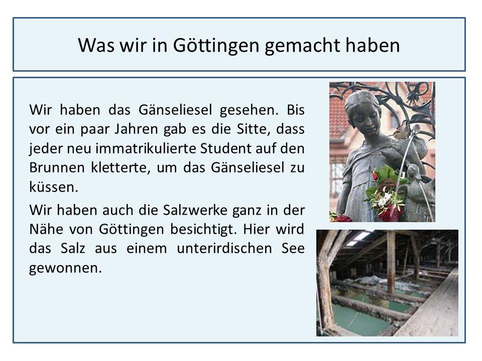 Was wir in Göttingen gemacht haben Wir haben das Gänseliesel gesehen. Bis vor ein paar Jahren gab es die Sitte, dass jeder neu immatrikulierte Student