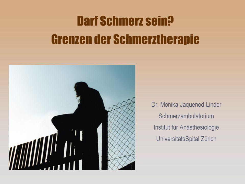 Darf Schmerz sein? Grenzen der Schmerztherapie Dr. Monika Jaquenod-Linder Schmerzambulatorium Institut für Anästhesiologie UniversitätsSpital Zürich
