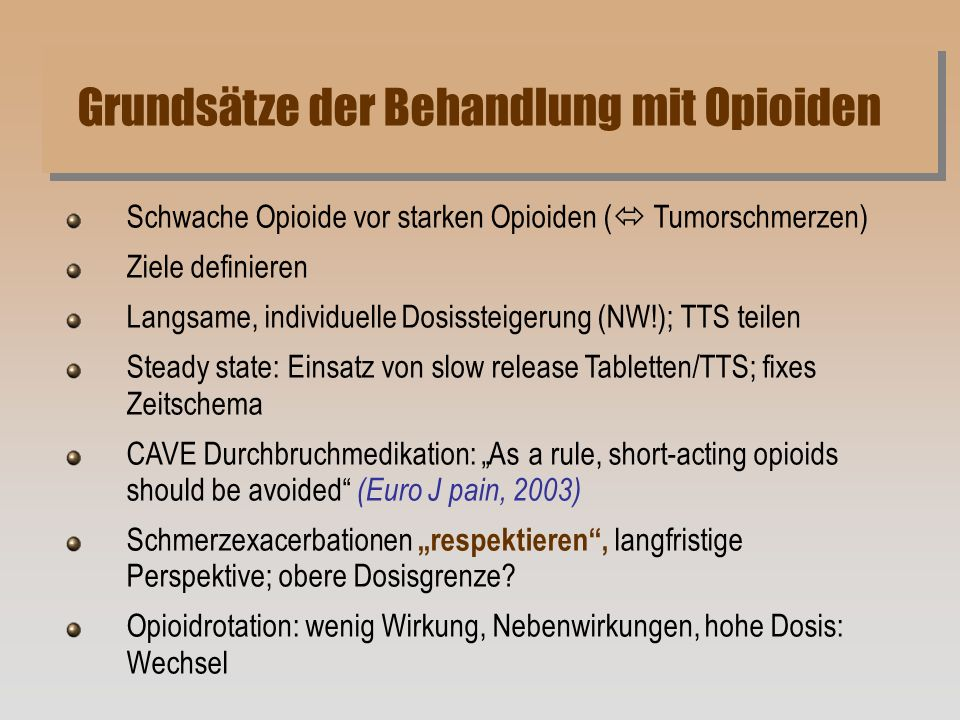 Schwache Opioide vor starken Opioiden ( Tumorschmerzen) Ziele definieren Langsame, individuelle Dosissteigerung (NW!); TTS teilen Steady state: Einsatz von slow release Tabletten/TTS; fixes Zeitschema CAVE Durchbruchmedikation: As a rule, short-acting opioids should be avoided (Euro J pain, 2003) Schmerzexacerbationen respektieren, langfristige Perspektive; obere Dosisgrenze.