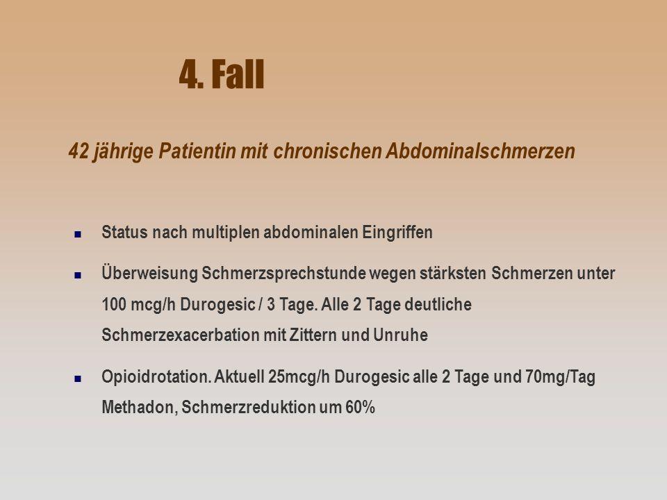 4. Fall n Status nach multiplen abdominalen Eingriffen n Überweisung Schmerzsprechstunde wegen stärksten Schmerzen unter 100 mcg/h Durogesic / 3 Tage.