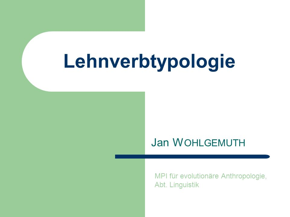 Lehnverbtypologie Jan W OHLGEMUTH MPI für evolutionäre Anthropologie, Abt. Linguistik