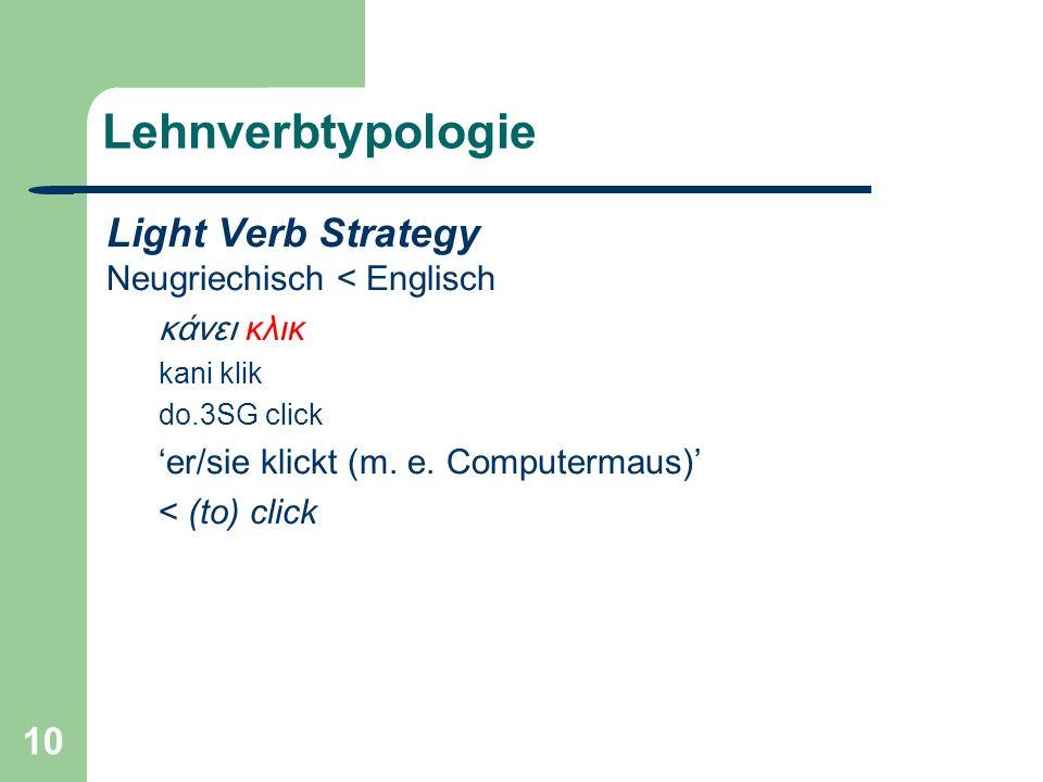 10 Lehnverbtypologie Light Verb Strategy Neugriechisch < Englisch κάνει κλικ kani klik do.3SG click er/sie klickt (m.