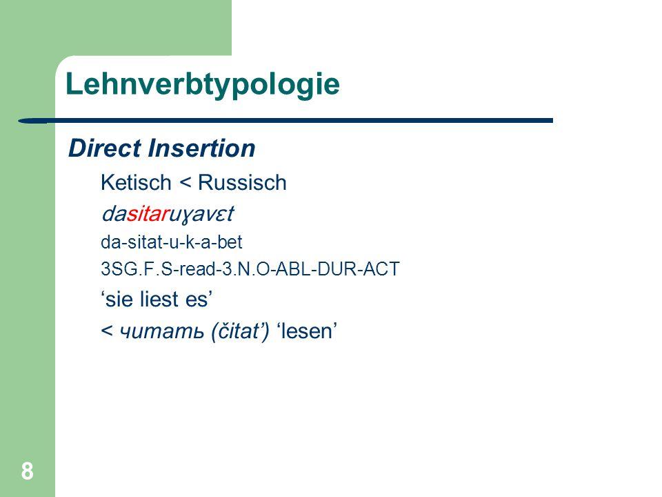 8 Lehnverbtypologie Direct Insertion Ketisch < Russisch dasitaruɣavɛt da-sitat-u-k-a-bet 3SG.F.S-read-3.N.O-ABL-DUR-ACT sie liest es < читать (čitat) lesen
