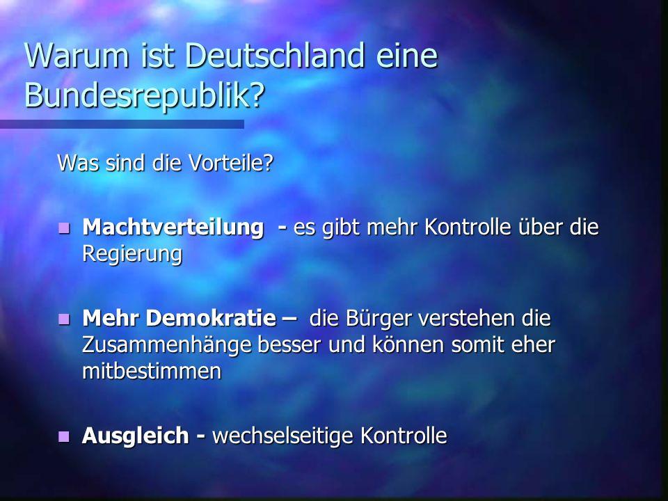 Warum ist Deutschland eine Bundesrepublik? Was sind die Vorteile? Machtverteilung - es gibt mehr Kontrolle über die Regierung Machtverteilung - es gib