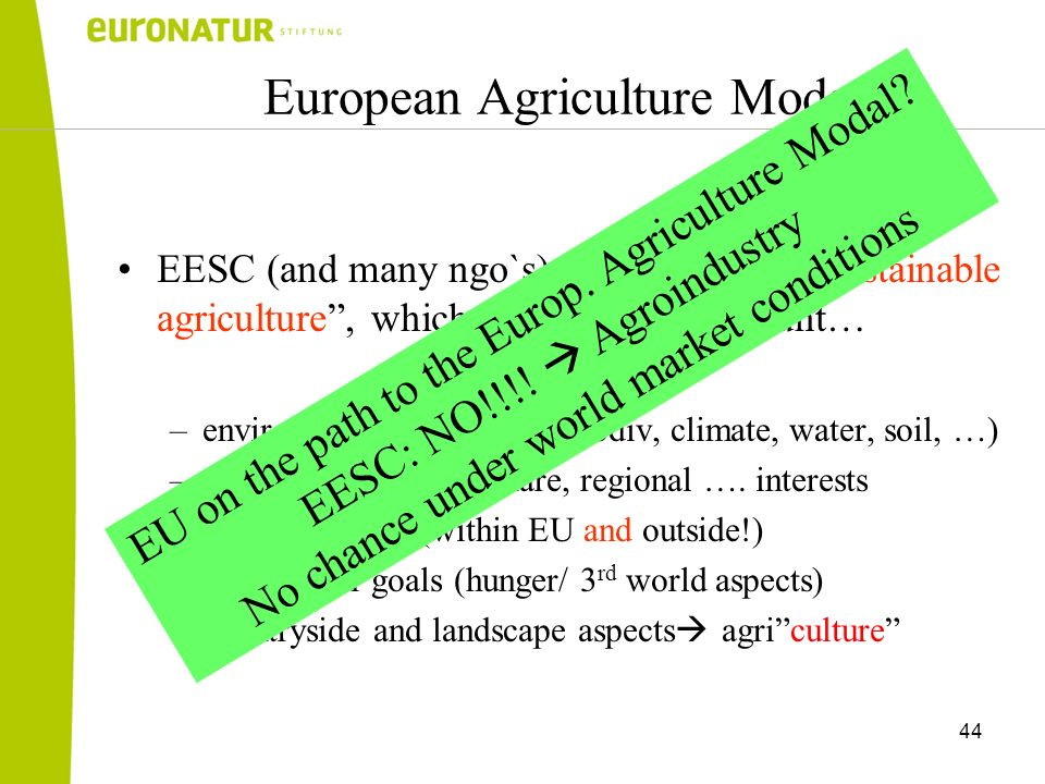 44 European Agriculture Modal EESC (and many ngo`s) is promoting a sustainable agriculture, which is taking into account… –environmental questions (biodiv, climate, water, soil, …) –consumer, animal welfare, regional ….