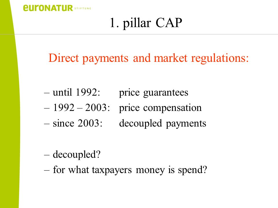 1. pillar CAP Direct payments and market regulations: –until 1992: price guarantees –1992 – 2003: price compensation –since 2003: decoupled payments –