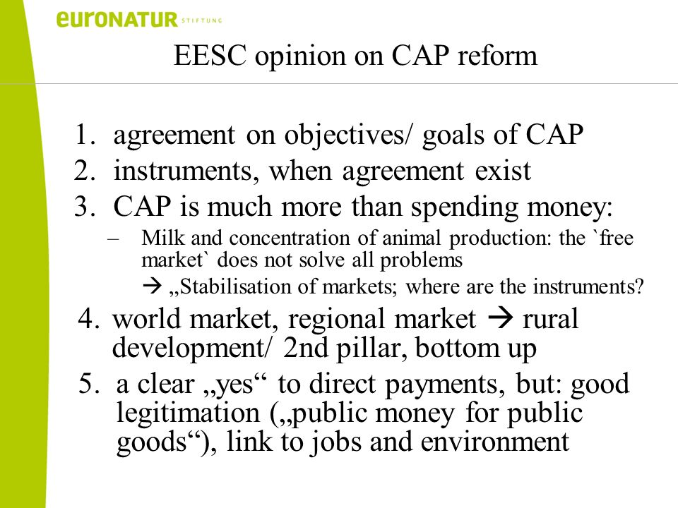 EESC opinion on CAP reform 1.agreement on objectives/ goals of CAP 2.instruments, when agreement exist 3.CAP is much more than spending money: –Milk and concentration of animal production: the `free market` does not solve all problems Stabilisation of markets; where are the instruments.