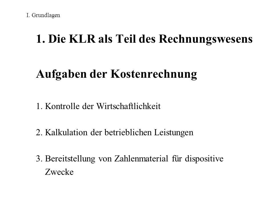 I. Grundlagen 1. Die KLR als Teil des Rechnungswesens Aufgaben der Kostenrechnung 1. Kontrolle der Wirtschaftlichkeit 2. Kalkulation der betrieblichen